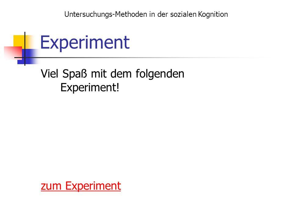 Experiment Viel Spaß mit dem folgenden Experiment! zum Experiment Untersuchungs-Methoden in der sozialen Kognition