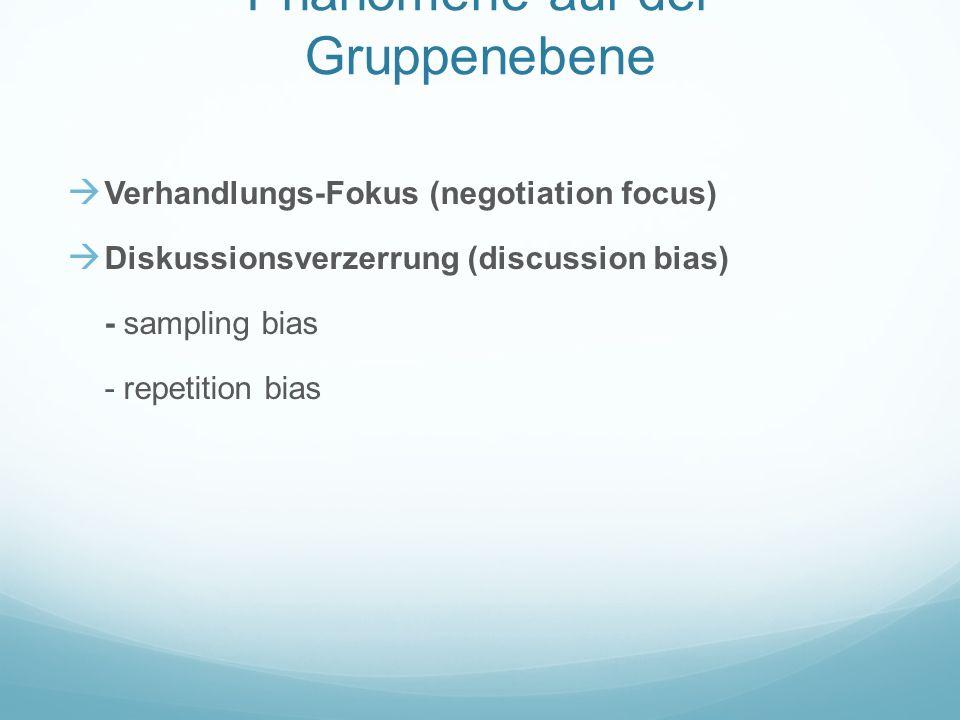 Phänomene auf der Gruppenebene Verhandlungs-Fokus (negotiation focus) Diskussionsverzerrung (discussion bias) - sampling bias - repetition bias