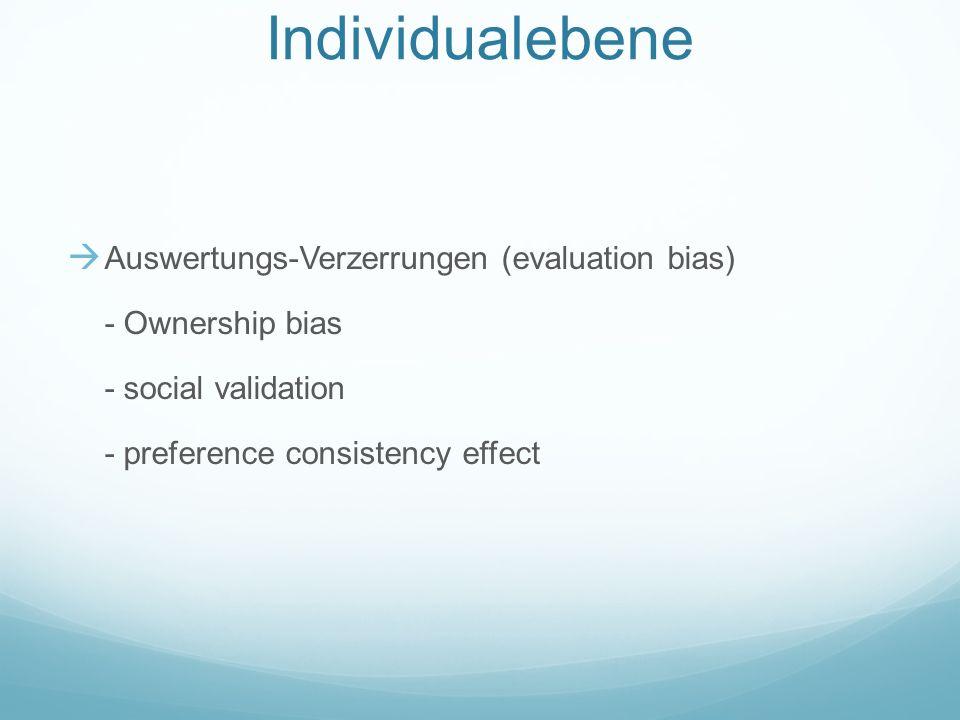 Phänomene auf der Individualebene Auswertungs-Verzerrungen (evaluation bias) - Ownership bias - social validation - preference consistency effect