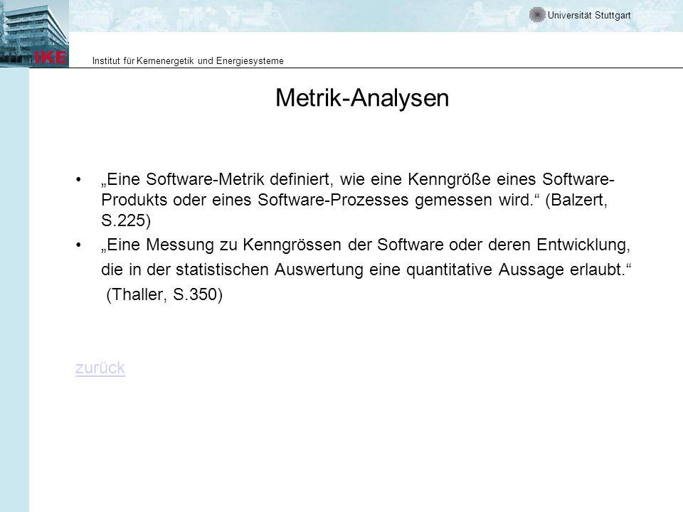 Universität Stuttgart Institut für Kernenergetik und Energiesysteme Metrik-Analysen Eine Software-Metrik definiert, wie eine Kenngröße eines Software- Produkts oder eines Software-Prozesses gemessen wird.