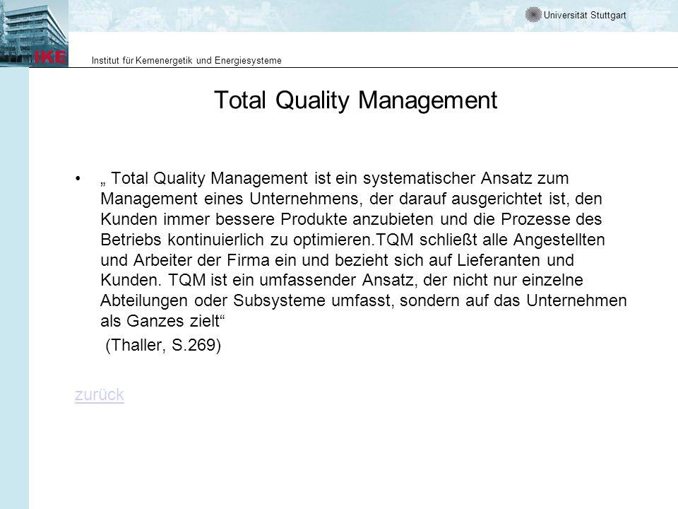 Universität Stuttgart Institut für Kernenergetik und Energiesysteme Total Quality Management Total Quality Management ist ein systematischer Ansatz zum Management eines Unternehmens, der darauf ausgerichtet ist, den Kunden immer bessere Produkte anzubieten und die Prozesse des Betriebs kontinuierlich zu optimieren.TQM schließt alle Angestellten und Arbeiter der Firma ein und bezieht sich auf Lieferanten und Kunden.