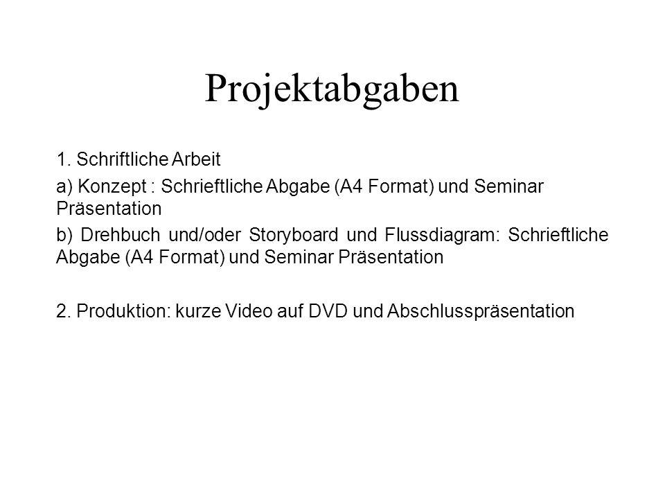 Projektabgaben 1. Schriftliche Arbeit a) Konzept : Schrieftliche Abgabe (A4 Format) und Seminar Präsentation b) Drehbuch und/oder Storyboard und Fluss