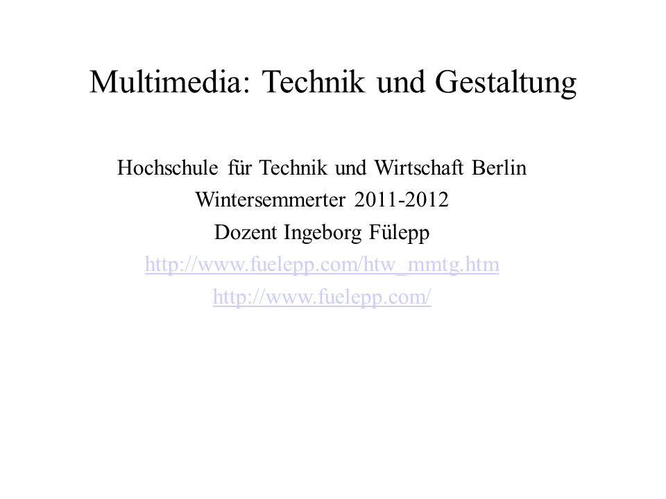 Multimedia: Technik und Gestaltung Hochschule für Technik und Wirtschaft Berlin Wintersemmerter 2011-2012 Dozent Ingeborg Fülepp http://www.fuelepp.com/htw_mmtg.htm http://www.fuelepp.com/