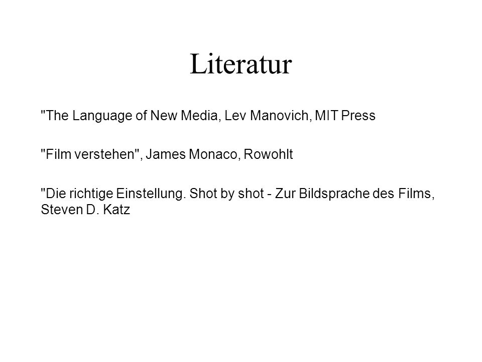 Literatur The Language of New Media, Lev Manovich, MIT Press Film verstehen , James Monaco, Rowohlt Die richtige Einstellung.