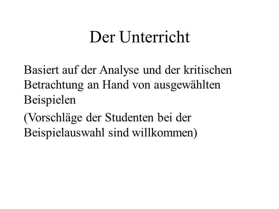 Der Unterricht Basiert auf der Analyse und der kritischen Betrachtung an Hand von ausgewählten Beispielen (Vorschläge der Studenten bei der Beispielau