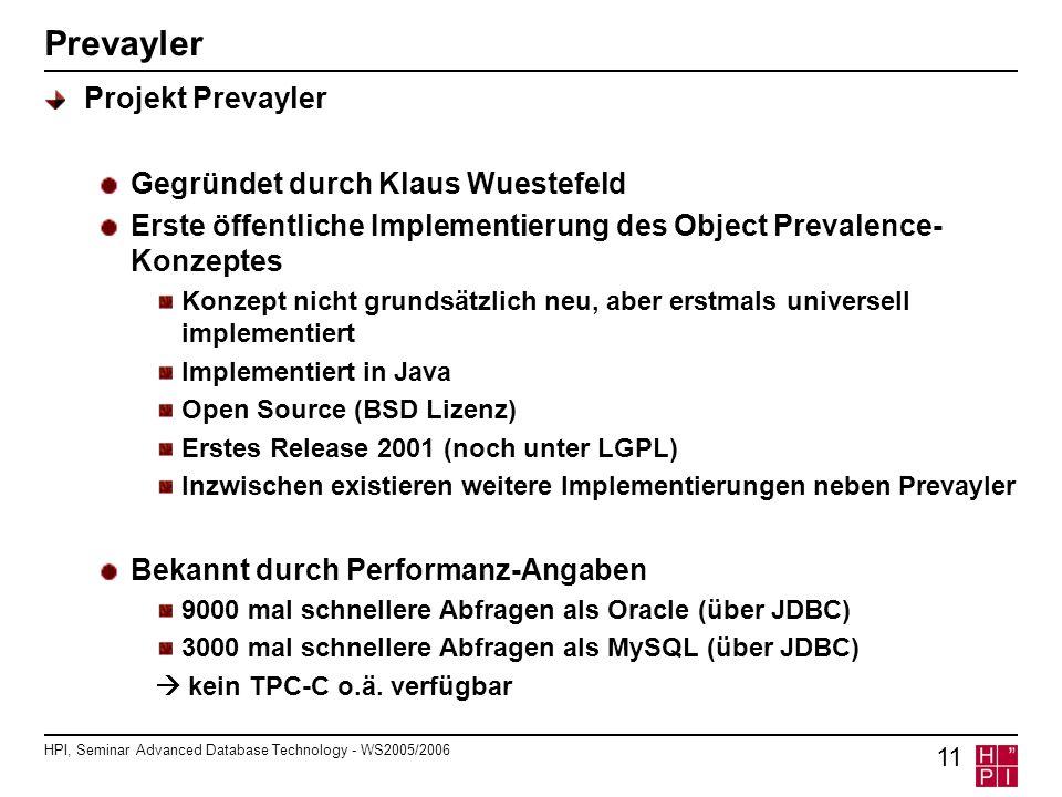 HPI, Seminar Advanced Database Technology - WS2005/2006 11 Prevayler Projekt Prevayler Gegründet durch Klaus Wuestefeld Erste öffentliche Implementierung des Object Prevalence- Konzeptes Konzept nicht grundsätzlich neu, aber erstmals universell implementiert Implementiert in Java Open Source (BSD Lizenz) Erstes Release 2001 (noch unter LGPL) Inzwischen existieren weitere Implementierungen neben Prevayler Bekannt durch Performanz-Angaben 9000 mal schnellere Abfragen als Oracle (über JDBC) 3000 mal schnellere Abfragen als MySQL (über JDBC) kein TPC-C o.ä.
