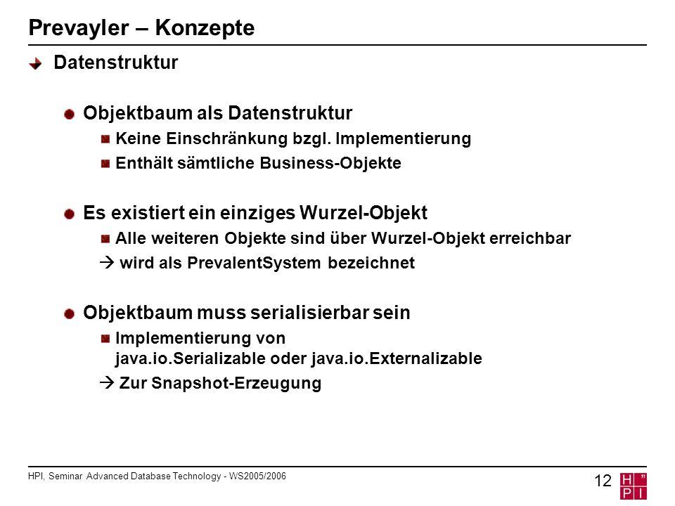 HPI, Seminar Advanced Database Technology - WS2005/2006 12 Prevayler – Konzepte Datenstruktur Objektbaum als Datenstruktur Keine Einschränkung bzgl.