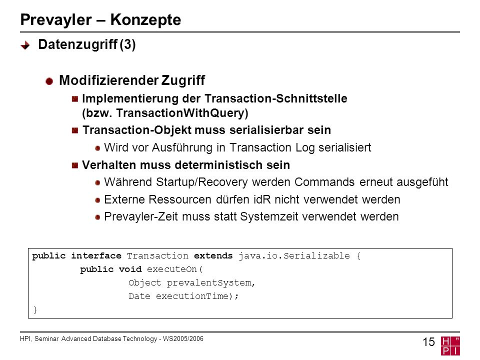 HPI, Seminar Advanced Database Technology - WS2005/2006 15 Prevayler – Konzepte Datenzugriff (3) Modifizierender Zugriff Implementierung der Transaction-Schnittstelle (bzw.