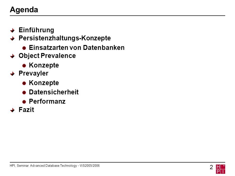 HPI, Seminar Advanced Database Technology - WS2005/2006 3 Einführung Persistenzhaltung für objektorientierte Programme Verwendung von RDBMS und O/R-Mapping Objektmodell und relationales Modell sehr unterschiedlich Mapping idR nicht transparent Mapping aufwändig und teuer Ideal: Objektmodell mit Geschäftsobjekten Objekte besitzen ACID-Eigenschaften Objekt-Implementierung entspricht der transienter Objekte Kein Mapping o.ä.