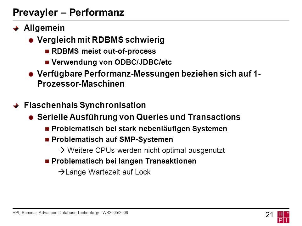 HPI, Seminar Advanced Database Technology - WS2005/2006 21 Prevayler – Performanz Allgemein Vergleich mit RDBMS schwierig RDBMS meist out-of-process Verwendung von ODBC/JDBC/etc Verfügbare Performanz-Messungen beziehen sich auf 1- Prozessor-Maschinen Flaschenhals Synchronisation Serielle Ausführung von Queries und Transactions Problematisch bei stark nebenläufigen Systemen Problematisch auf SMP-Systemen Weitere CPUs werden nicht optimal ausgenutzt Problematisch bei langen Transaktionen Lange Wartezeit auf Lock