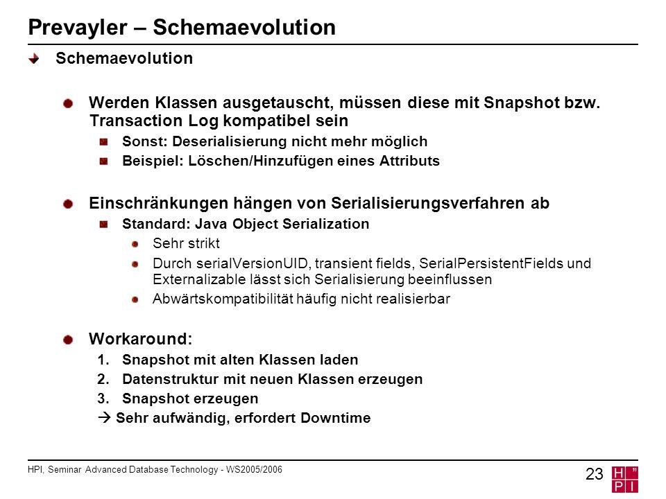 HPI, Seminar Advanced Database Technology - WS2005/2006 23 Prevayler – Schemaevolution Schemaevolution Werden Klassen ausgetauscht, müssen diese mit Snapshot bzw.