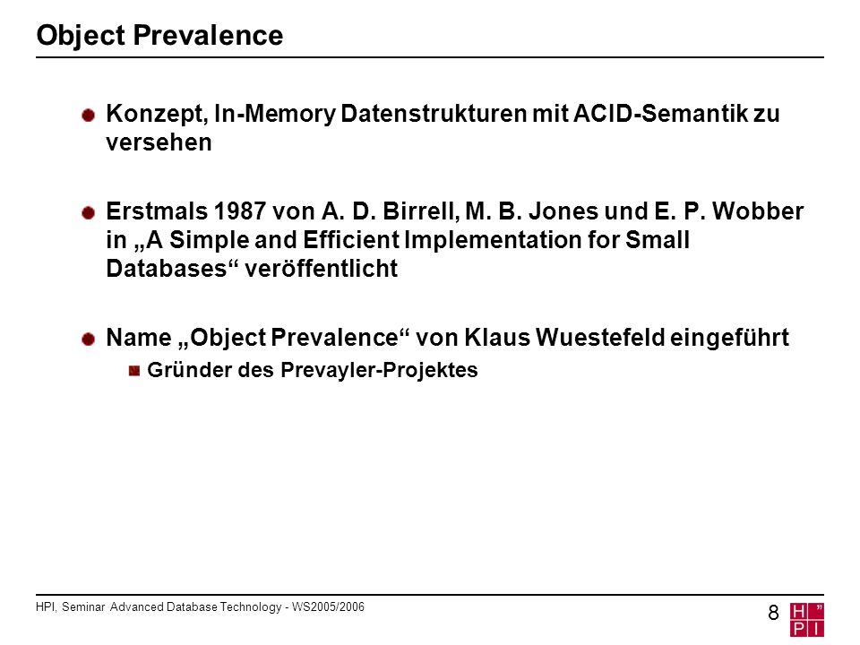 HPI, Seminar Advanced Database Technology - WS2005/2006 8 Object Prevalence Konzept, In-Memory Datenstrukturen mit ACID-Semantik zu versehen Erstmals 1987 von A.