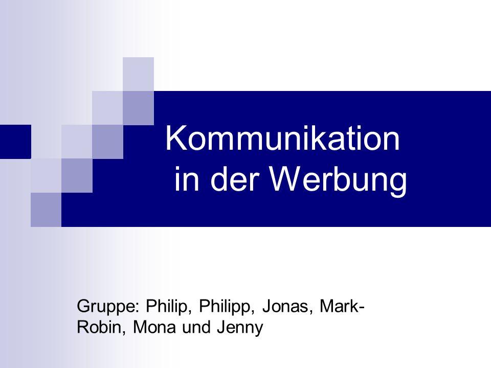 Kommunikation in der Werbung Gruppe: Philip, Philipp, Jonas, Mark- Robin, Mona und Jenny