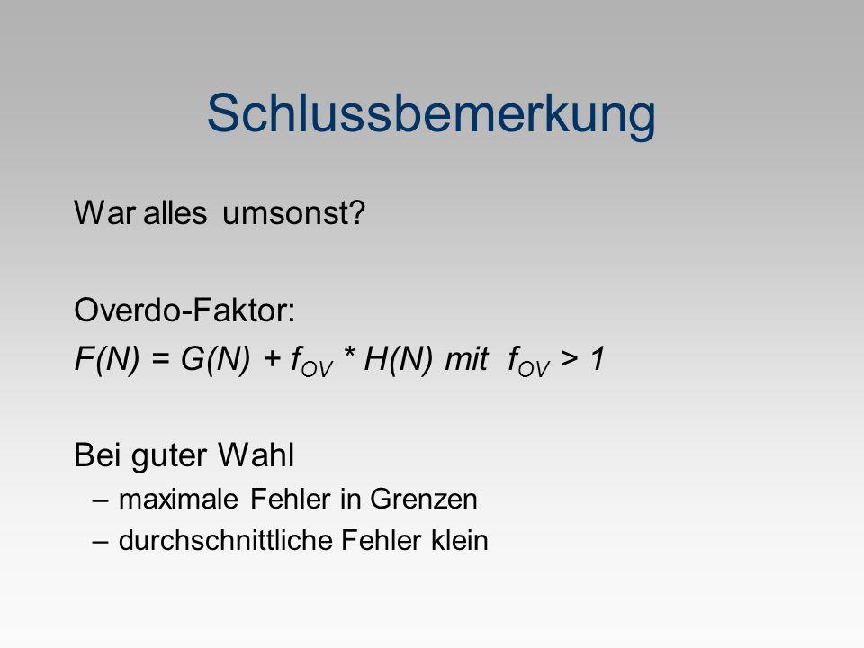 Schlussbemerkung War alles umsonst? Overdo-Faktor: F(N) = G(N) + f OV * H(N) mit f OV > 1 Bei guter Wahl –maximale Fehler in Grenzen –durchschnittlich