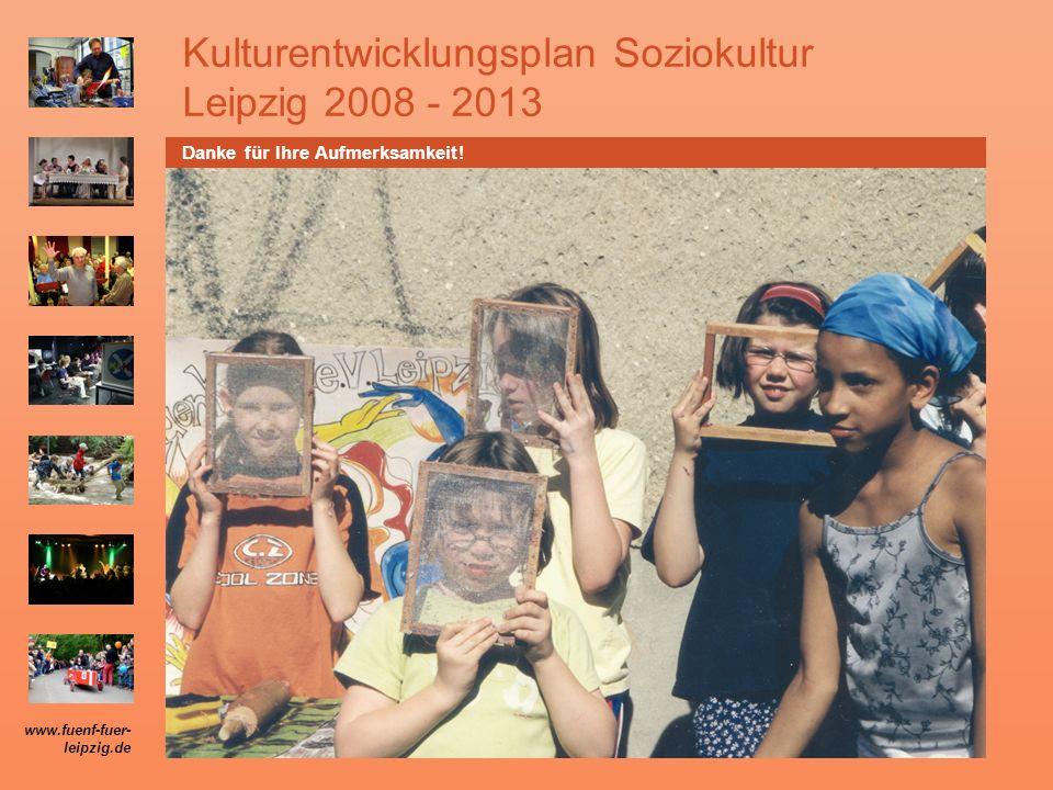 Kulturentwicklungsplan Soziokultur Leipzig 2008 - 2013 Danke für Ihre Aufmerksamkeit! www.fuenf-fuer- leipzig.de