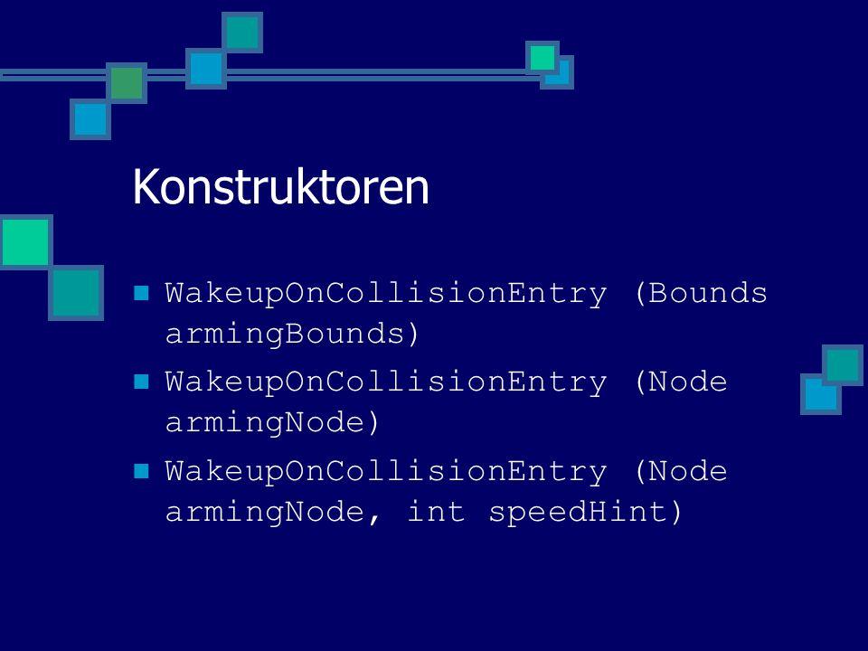 Konstruktoren WakeupOnCollisionEntry (Bounds armingBounds) WakeupOnCollisionEntry (Node armingNode) WakeupOnCollisionEntry (Node armingNode, int speedHint)
