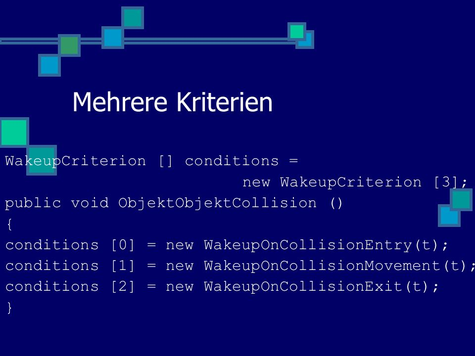 Mehrere Kriterien WakeupCriterion [] conditions = new WakeupCriterion [3]; public void ObjektObjektCollision () { conditions [0] = new WakeupOnCollisionEntry(t); conditions [1] = new WakeupOnCollisionMovement(t); conditions [2] = new WakeupOnCollisionExit(t); }