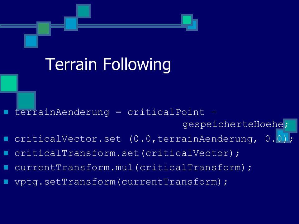 Terrain Following terrainAenderung = criticalPoint - gespeicherteHoehe; criticalVector.set (0.0,terrainAenderung, 0.0); criticalTransform.set(criticalVector); currentTransform.mul(criticalTransform); vptg.setTransform(currentTransform);