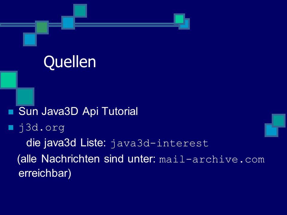 Quellen Sun Java3D Api Tutorial j3d.org die java3d Liste: java3d-interest (alle Nachrichten sind unter: mail-archive.com erreichbar)