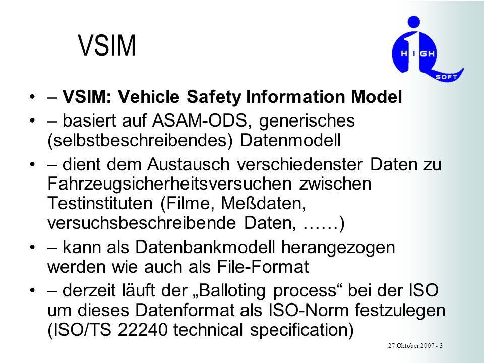 VSIM – VSIM: Vehicle Safety Information Model – basiert auf ASAM-ODS, generisches (selbstbeschreibendes) Datenmodell – dient dem Austausch verschiedenster Daten zu Fahrzeugsicherheitsversuchen zwischen Testinstituten (Filme, Meßdaten, versuchsbeschreibende Daten, ……) – kann als Datenbankmodell herangezogen werden wie auch als File-Format – derzeit läuft der Balloting process bei der ISO um dieses Datenformat als ISO-Norm festzulegen (ISO/TS 22240 technical specification) 27.Oktober 2007 - 3