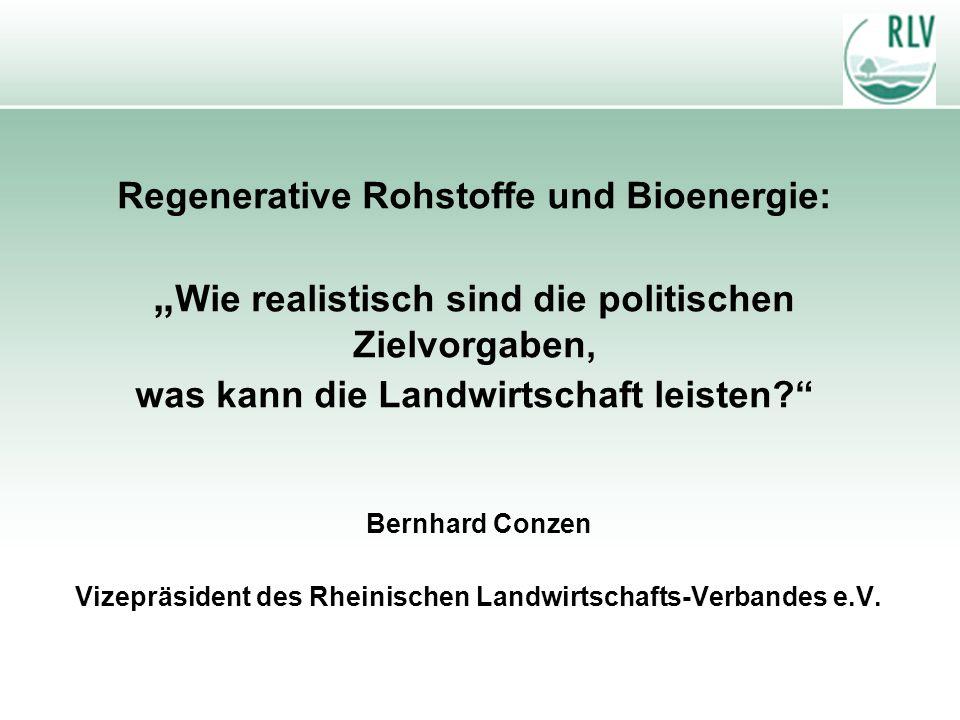 Regenerative Rohstoffe und Bioenergie: Wie realistisch sind die politischen Zielvorgaben, was kann die Landwirtschaft leisten? Bernhard Conzen Vizeprä