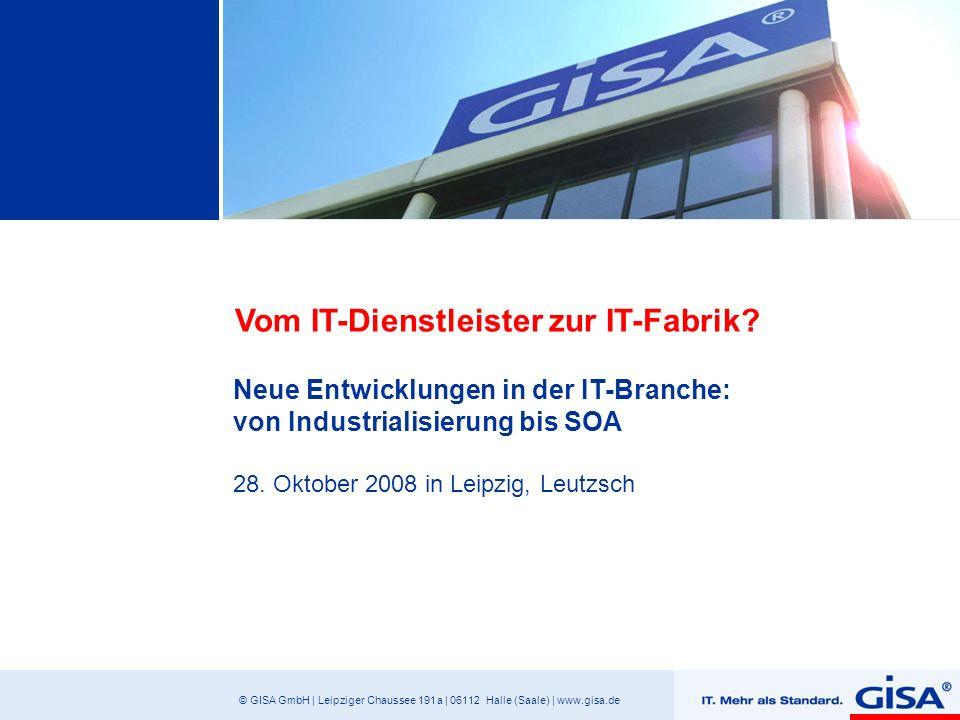 © GISA GmbH | Leipziger Chaussee 191 a | 06112 Halle (Saale) | www.gisa.de Vom IT-Dienstleister zur IT-Fabrik? Neue Entwicklungen in der IT-Branche: v