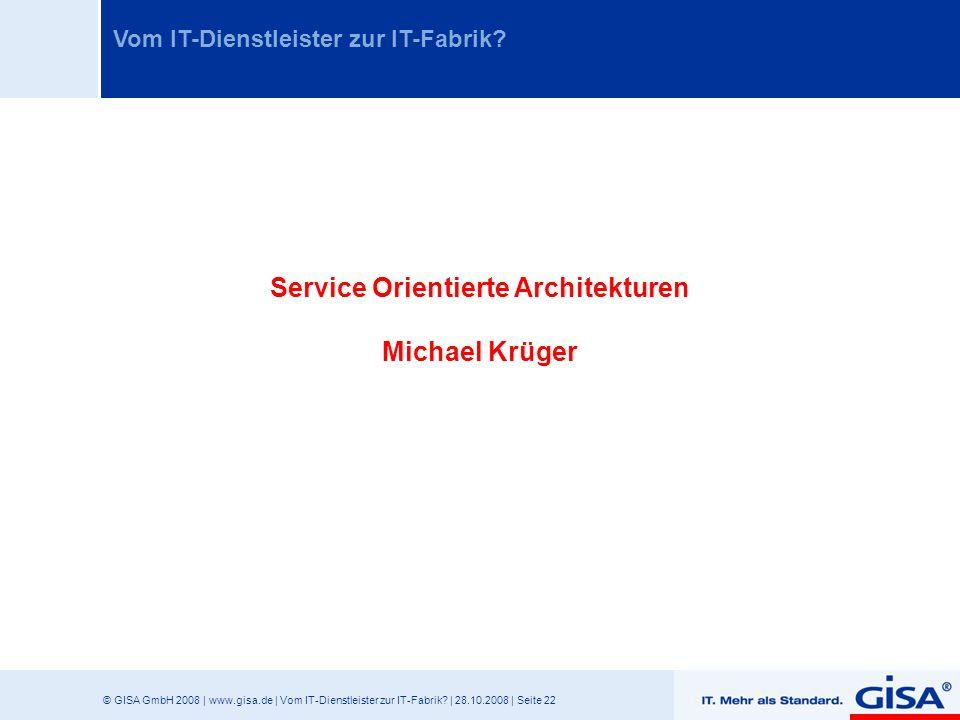 © GISA GmbH 2008 | www.gisa.de | Vom IT-Dienstleister zur IT-Fabrik? | 28.10.2008 | Seite 22 Vom IT-Dienstleister zur IT-Fabrik? Service Orientierte A