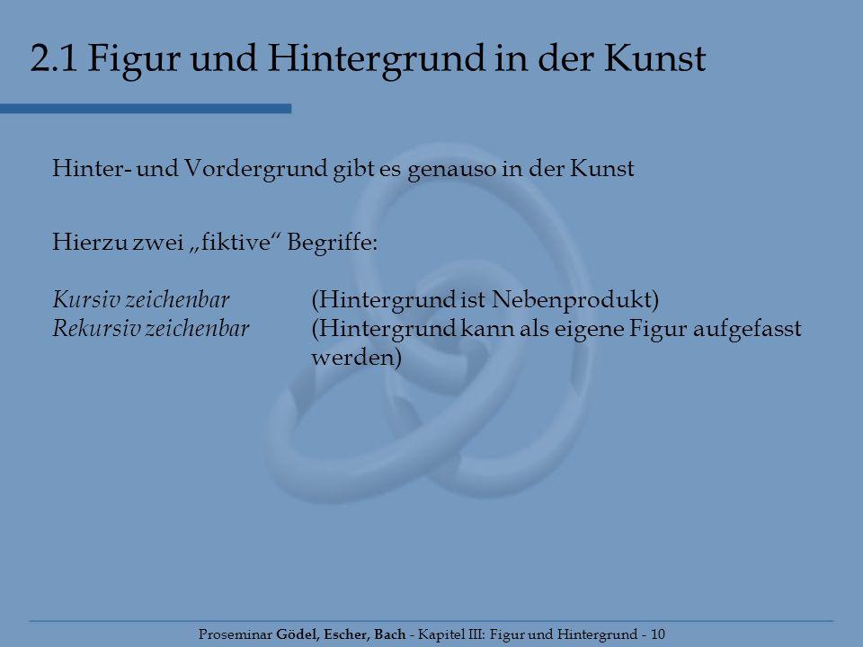 2.1 Figur und Hintergrund in der Kunst Proseminar Gödel, Escher, Bach - Kapitel III: Figur und Hintergrund - 10 Hinter- und Vordergrund gibt es genaus