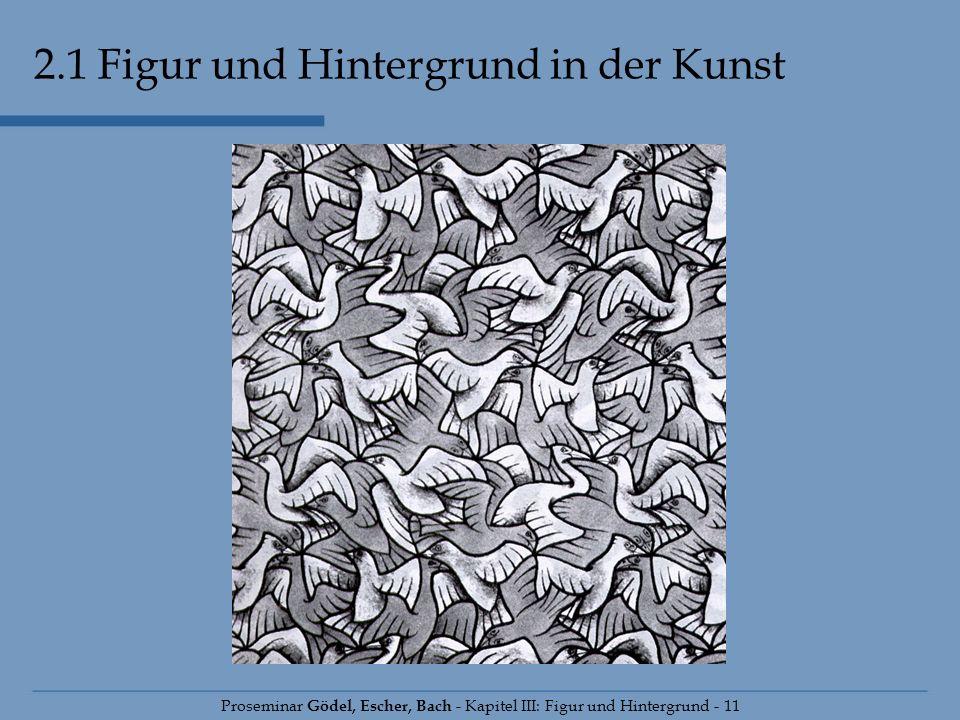 2.1 Figur und Hintergrund in der Kunst Proseminar Gödel, Escher, Bach - Kapitel III: Figur und Hintergrund - 11