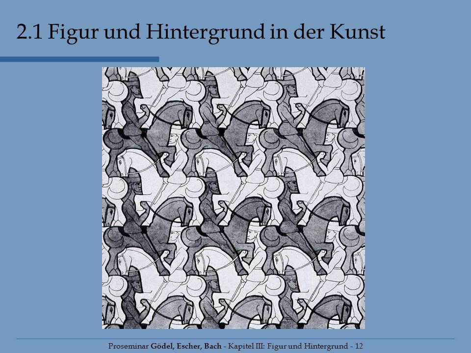 2.1 Figur und Hintergrund in der Kunst Proseminar Gödel, Escher, Bach - Kapitel III: Figur und Hintergrund - 12
