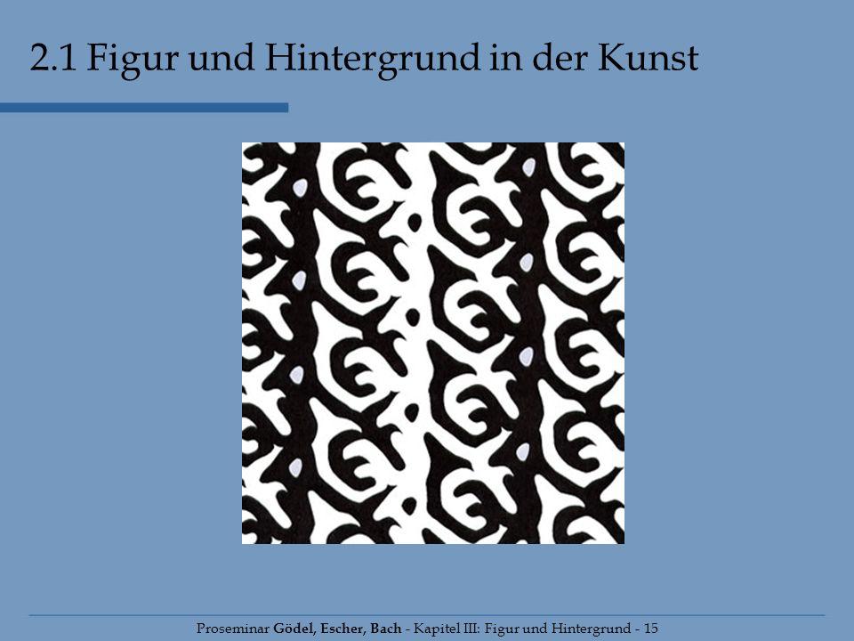 Proseminar Gödel, Escher, Bach - Kapitel III: Figur und Hintergrund - 15 2.1 Figur und Hintergrund in der Kunst