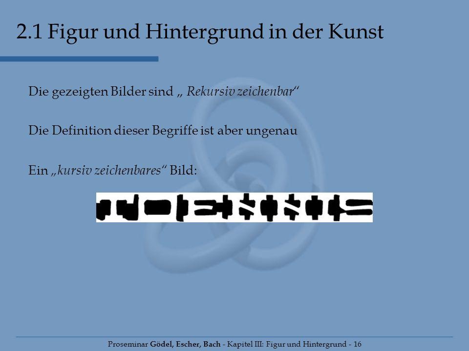 Proseminar Gödel, Escher, Bach - Kapitel III: Figur und Hintergrund - 16 Die gezeigten Bilder sind Rekursiv zeichenbar Die Definition dieser Begriffe