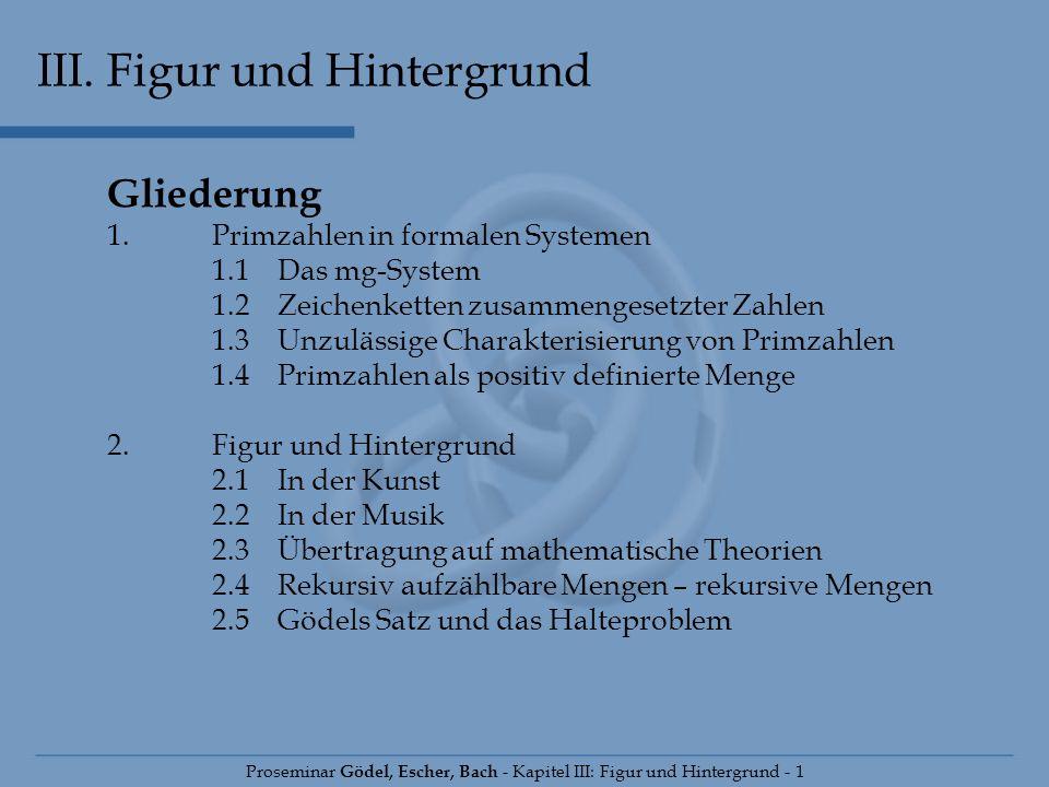 III. Figur und Hintergrund Proseminar Gödel, Escher, Bach - Kapitel III: Figur und Hintergrund - 1 Gliederung 1.Primzahlen in formalen Systemen 1.1 Da