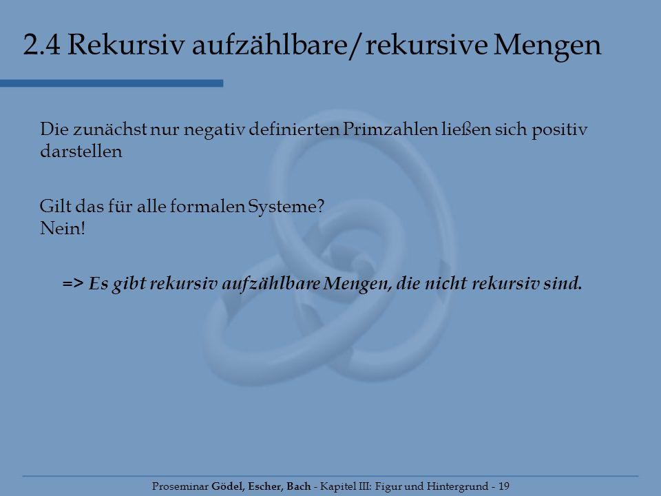 2.4 Rekursiv aufzählbare/rekursive Mengen Proseminar Gödel, Escher, Bach - Kapitel III: Figur und Hintergrund - 19 Die zunächst nur negativ definierte