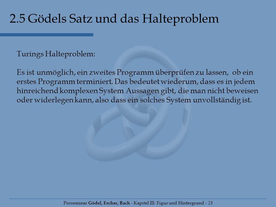 2.5 Gödels Satz und das Halteproblem Proseminar Gödel, Escher, Bach - Kapitel III: Figur und Hintergrund - 23 Turings Halteproblem: Es ist unmöglich,