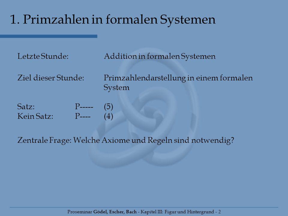 1. Primzahlen in formalen Systemen Proseminar Gödel, Escher, Bach - Kapitel III: Figur und Hintergrund - 2 Letzte Stunde:Addition in formalen Systemen