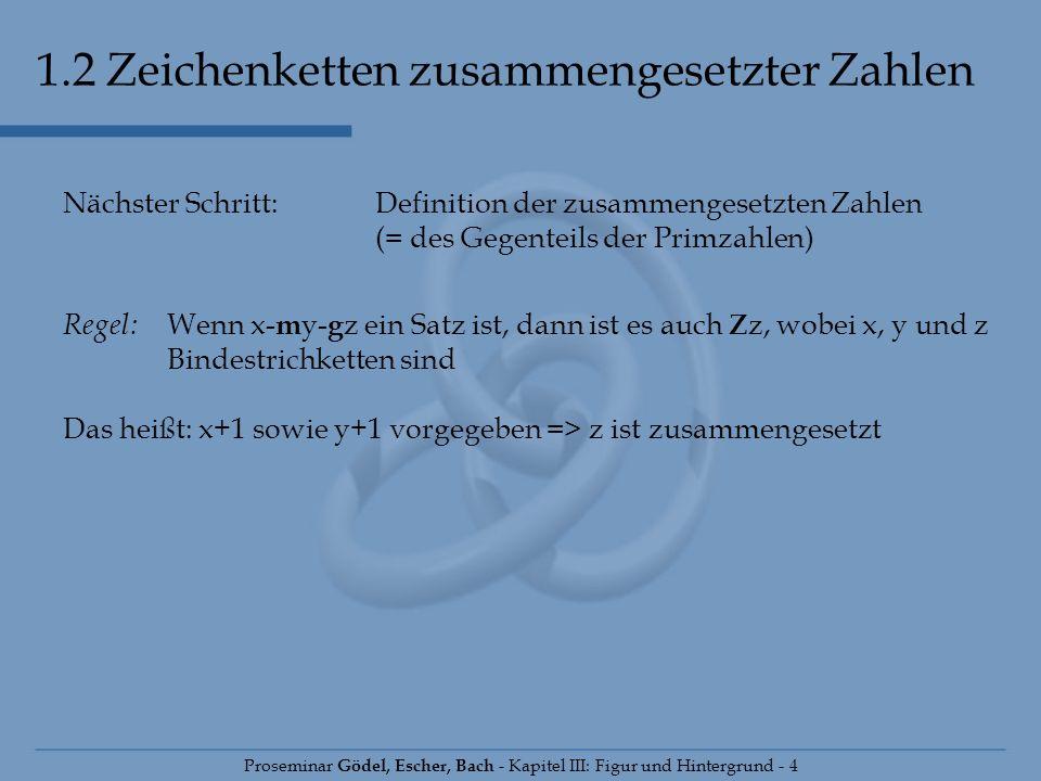 1.2 Zeichenketten zusammengesetzter Zahlen Proseminar Gödel, Escher, Bach - Kapitel III: Figur und Hintergrund - 4 Nächster Schritt: Definition der zu