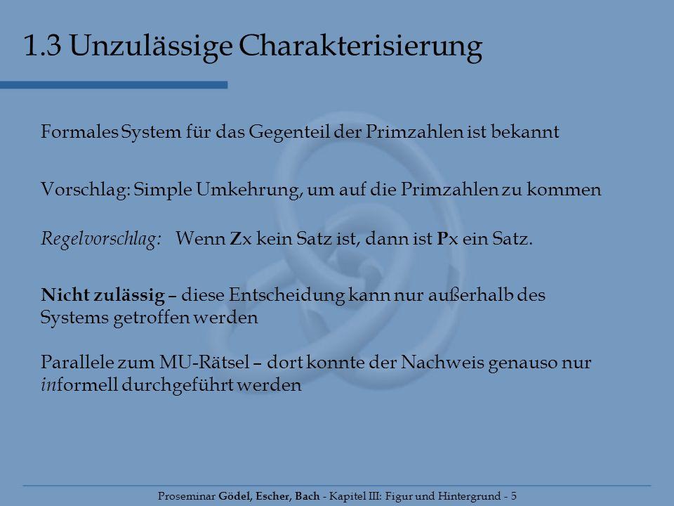 1.3 Unzulässige Charakterisierung Proseminar Gödel, Escher, Bach - Kapitel III: Figur und Hintergrund - 5 Formales System für das Gegenteil der Primza