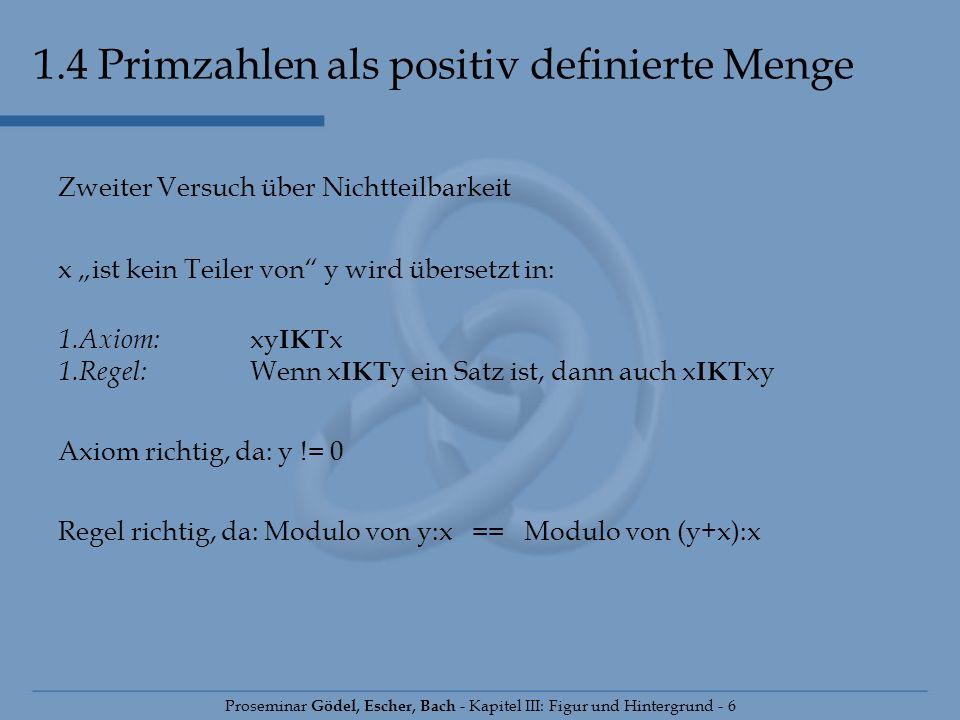 1.4 Primzahlen als positiv definierte Menge Proseminar Gödel, Escher, Bach - Kapitel III: Figur und Hintergrund - 6 Zweiter Versuch über Nichtteilbark