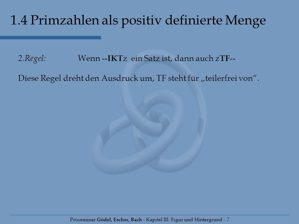 1.4 Primzahlen als positiv definierte Menge Proseminar Gödel, Escher, Bach - Kapitel III: Figur und Hintergrund - 7 2.Regel: Wenn -- IKT z ein Satz is