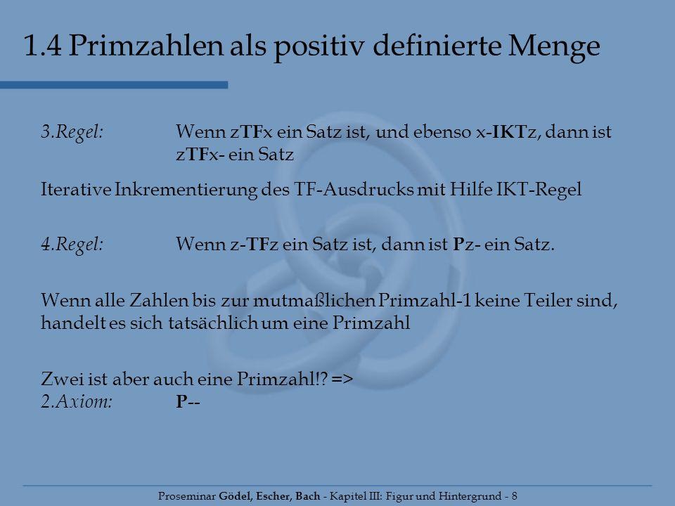 1.4 Primzahlen als positiv definierte Menge Proseminar Gödel, Escher, Bach - Kapitel III: Figur und Hintergrund - 8 3.Regel: Wenn z TF x ein Satz ist,