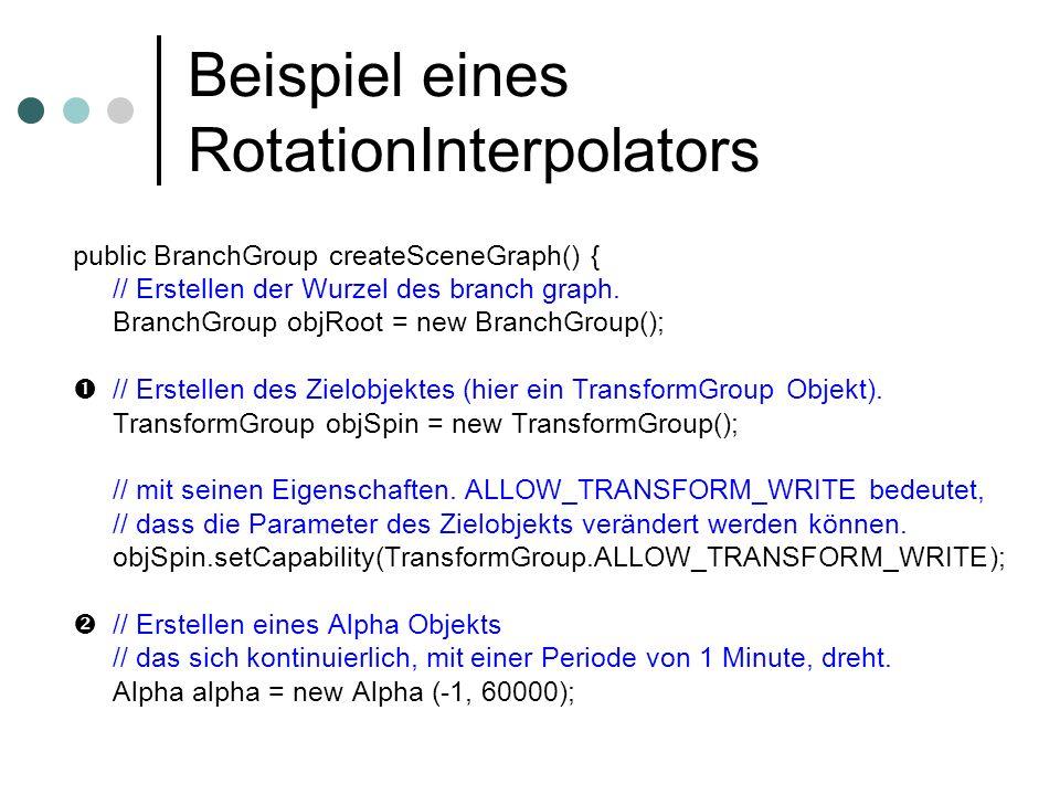Beispiel eines RotationInterpolators public BranchGroup createSceneGraph() { // Erstellen der Wurzel des branch graph. BranchGroup objRoot = new Branc
