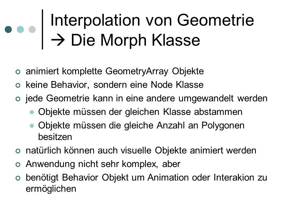 Interpolation von Geometrie Die Morph Klasse animiert komplette GeometryArray Objekte keine Behavior, sondern eine Node Klasse jede Geometrie kann in