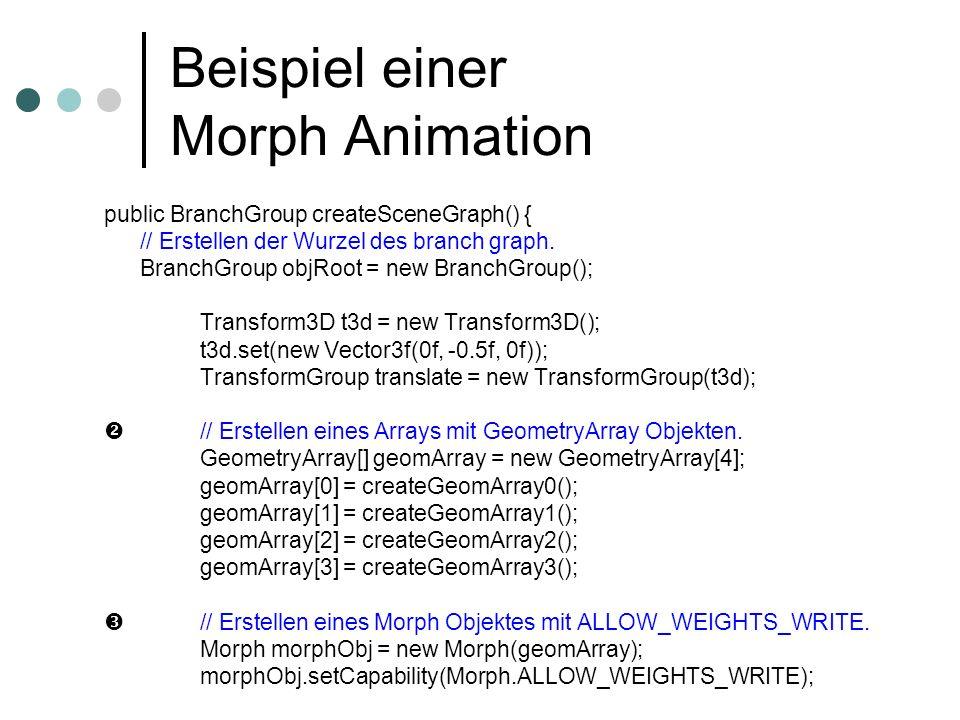 Beispiel einer Morph Animation public BranchGroup createSceneGraph() { // Erstellen der Wurzel des branch graph. BranchGroup objRoot = new BranchGroup