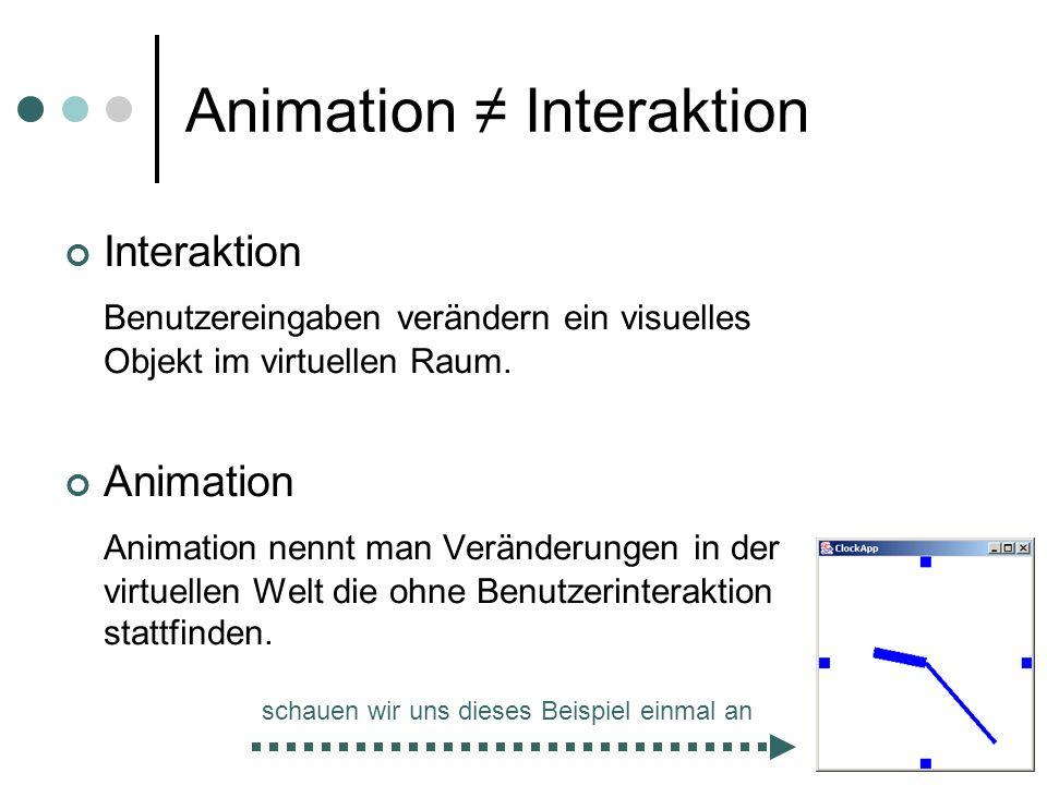 Animation Interaktion Interaktion Benutzereingaben verändern ein visuelles Objekt im virtuellen Raum. Animation Animation nennt man Veränderungen in d