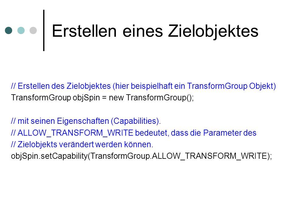Erstellen eines Zielobjektes // Erstellen des Zielobjektes (hier beispielhaft ein TransformGroup Objekt) TransformGroup objSpin = new TransformGroup()