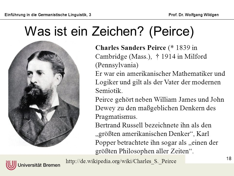 Einführung in die Germanistische Linguistik, 3Prof. Dr. Wolfgang Wildgen 18 Was ist ein Zeichen? (Peirce) Charles Sanders Peirce (* 1839 in Cambridge