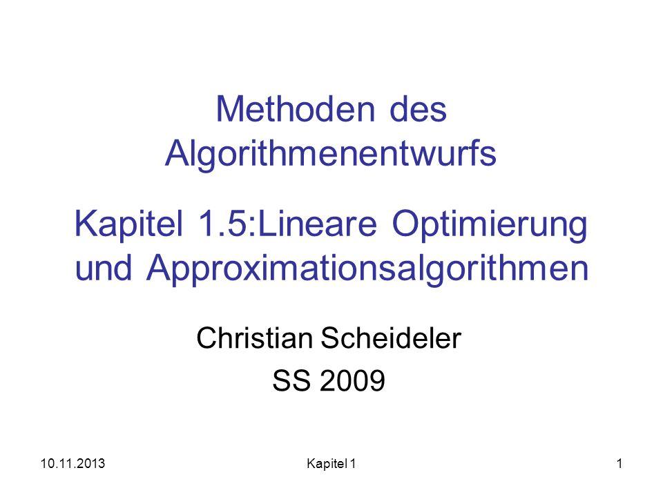 10.11.2013Kapitel 11 Methoden des Algorithmenentwurfs Kapitel 1.5:Lineare Optimierung und Approximationsalgorithmen Christian Scheideler SS 2009