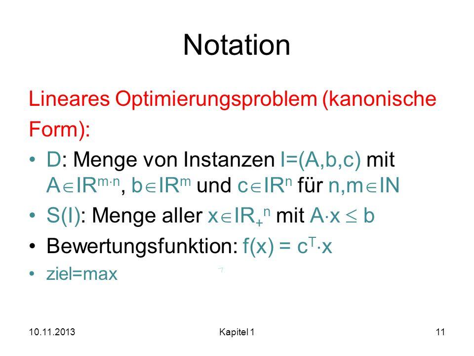 Notation Lineares Optimierungsproblem (kanonische Form): D: Menge von Instanzen I=(A,b,c) mit A IR m n, b IR m und c IR n für n,m IN S(I): Menge aller