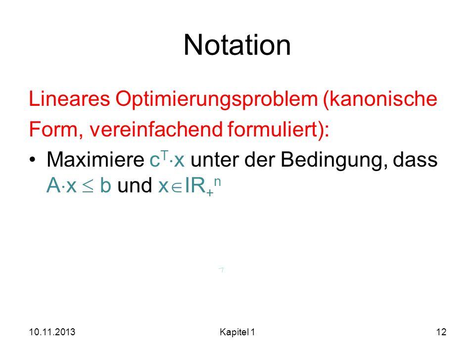 Notation Lineares Optimierungsproblem (kanonische Form, vereinfachend formuliert): Maximiere c T x unter der Bedingung, dass A x b und x IR + n 10.11.